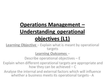 Operations Management – Understanding operational objectives (L1) Learning Objective – Explain what is meant by operational targets Learning Outcomes –