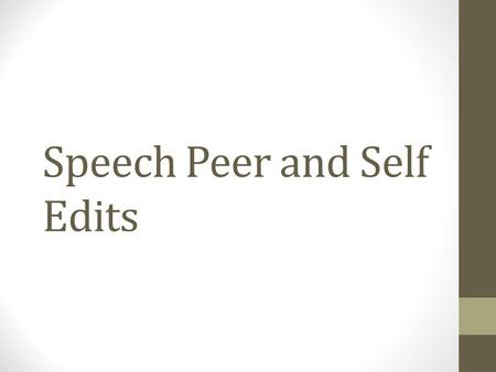 Speech Peer and Self Edits. Overview By this point you should have a printed version of your second draft. The content of your speech should be solid.
