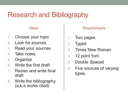 Research and Bibliography Steps 1. Choose your topic 2. Look for sources 3. Read your sources 4. Take notes 5. Organize 6. Write the first draft 7. Revise.