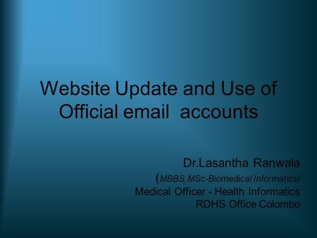 Website Update and Use of Official email accounts Dr.Lasantha Ranwala ( MBBS,MSc-Biomedical Informatics) Medical Officer - Health Informatics RDHS Office.