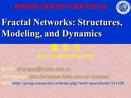 Fractal Networks: Structures, Modeling, and Dynamics 章 忠 志 复旦大学计算机科学技术学院   Homepage: