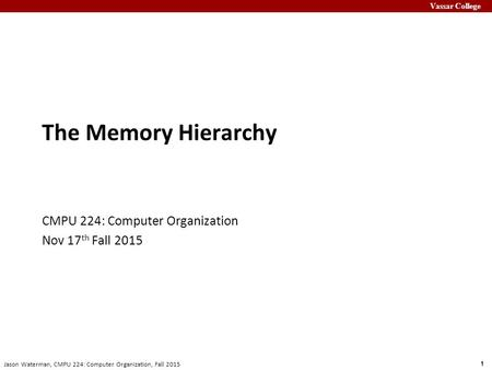 Vassar College 1 Jason Waterman, CMPU 224: Computer Organization, Fall 2015 The Memory Hierarchy CMPU 224: Computer Organization Nov 17 th Fall 2015.