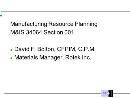 Visual 1-1 Manufacturing Resource Planning M&IS 34064 Section 001 David F. Bolton, CFPIM, C.P.M. Materials Manager, Rotek Inc.