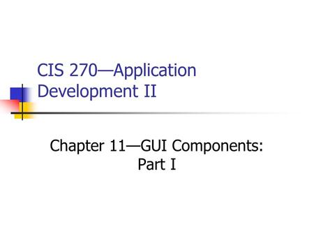 CIS 270—Application Development II Chapter 11—GUI Components: Part I.