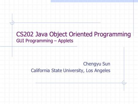 CS202 Java Object Oriented Programming GUI Programming – Applets Chengyu Sun California State University, Los Angeles.