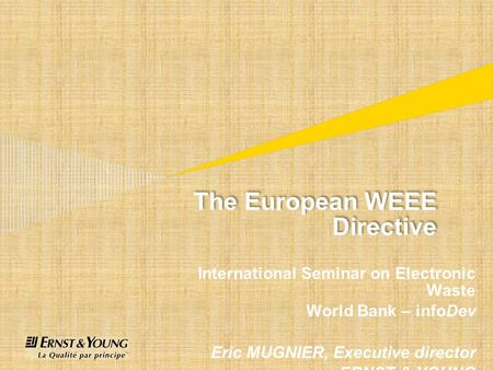 The European WEEE Directive International Seminar on Electronic Waste World Bank – infoDev Eric MUGNIER, Executive director ERNST & YOUNG.