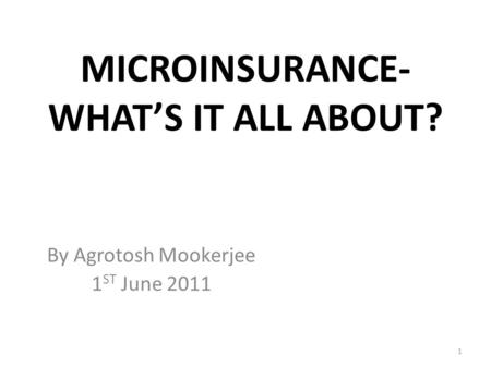 MICROINSURANCE- WHAT'S IT ALL ABOUT? By Agrotosh Mookerjee 1 ST June 2011 1.