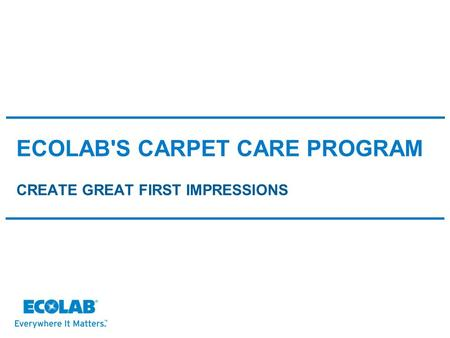ECOLAB'S CARPET CARE PROGRAM CREATE GREAT FIRST IMPRESSIONS.