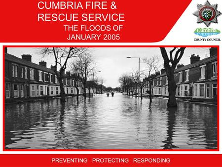 PREVENTING PROTECTING RESPONDING THE FLOODS OF JANUARY 2005 CUMBRIA FIRE & RESCUE SERVICE.