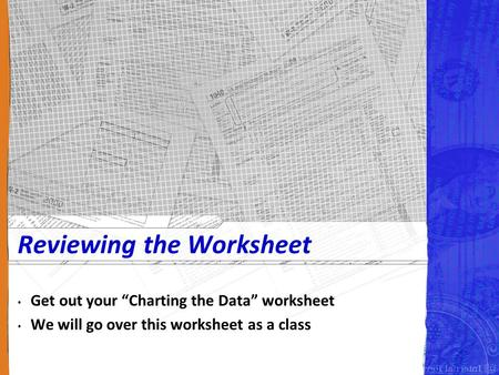 "Reviewing the Worksheet Get out your ""Charting the Data"" worksheet We will go over this worksheet as a class."