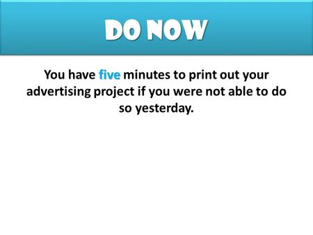 Do Now five You have five minutes to print out your advertising project if you were not able to do so yesterday.