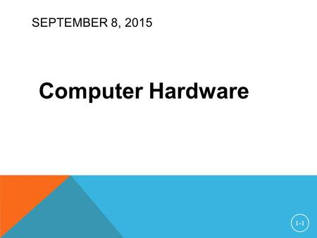 "SEPTEMBER 8, 2015 Computer Hardware 1-1. HARDWARE TERMS CPU — Central Processing Unit RAM — Random-Access Memory  ""random-access"" means the CPU can read."