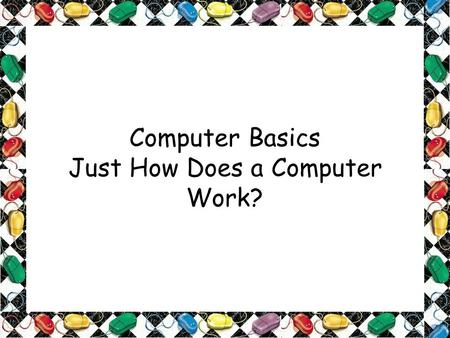 Computer Basics Just How Does a Computer Work?. OBJECTIVES: Unit 2: Introduction to Computer Discovery 1. Explain basic computer usage and components.
