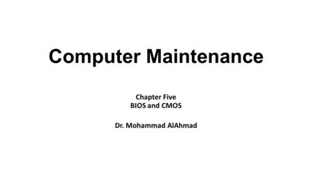 Computer Maintenance Chapter Five BIOS and CMOS Dr. Mohammad AlAhmad.