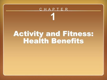 Chapter 1 1 Activity and Fitness: Health Benefits C H A P T E R.