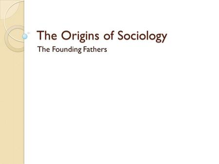 The Origins of Sociology The Founding Fathers. The Historical Context AC1.3 Explain the historical development of sociology and of the social context.