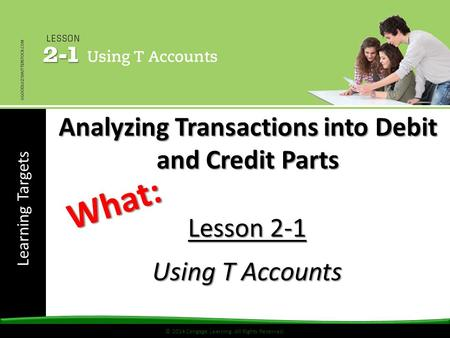 Learning Targets © 2014 Cengage Learning. All Rights Reserved. Lesson 2-1 Using T Accounts What: Analyzing Transactions into Debit and Credit Parts.