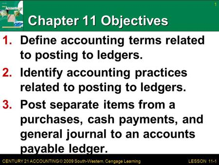 CENTURY 21 ACCOUNTING © 2009 South-Western, Cengage Learning Chapter 11 Objectives 1.Define accounting terms related to posting to ledgers. 2.Identify.