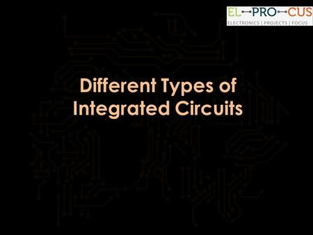 Different Types of Integrated Circuits.  Introduction: Different Types of Integrated Circuits Every electronic appliance we use.