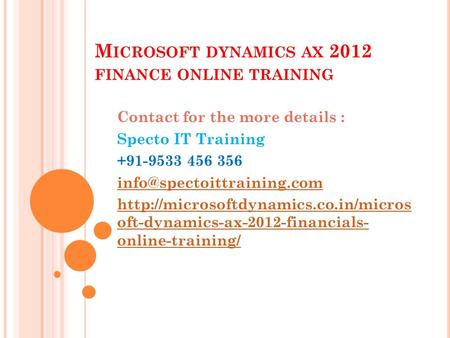 M ICROSOFT DYNAMICS AX 2012 FINANCE ONLINE TRAINING Contact for the more details : Specto IT Training +91-9533 456 356
