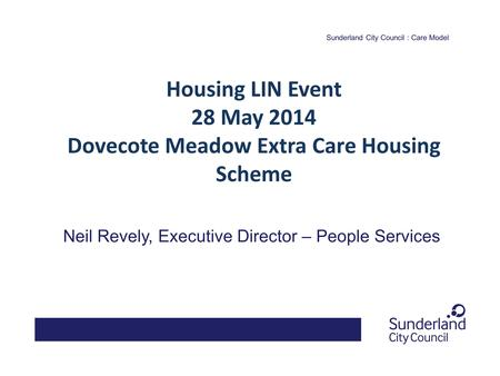 Sunderland City Council : Care Model Neil Revely, Executive Director – People Services Housing LIN Event 28 May 2014 Dovecote Meadow Extra Care Housing.