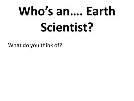Who's an…. Earth Scientist? What do you think of?.