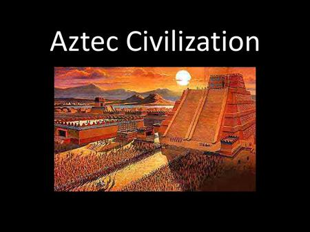Aztec Civilization. Dates: 1345-1521 Located in arid valley in central Mexico.
