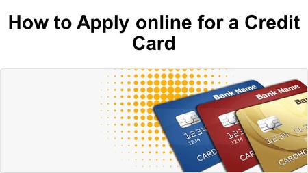How to Apply online for a Credit Card. Who Can Apply – Eligibility Criteria In order to apply for an credit card, you must meet the following criteria.