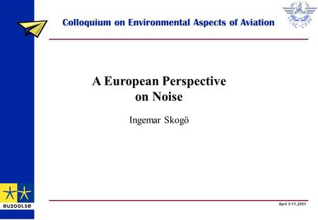 April 9-11, 2001 Colloquium on Environmental Aspects of Aviation A European Perspective on Noise Ingemar Skogö.