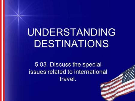 UNDERSTANDING DESTINATIONS 5.03 Discuss the special issues related to international travel.