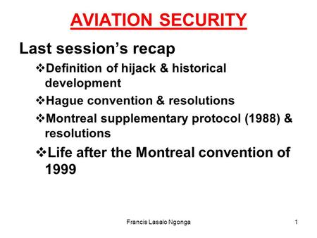 Francis Lasalo Ngonga1 AVIATION SECURITY Last session's recap  Definition of hijack & historical development  Hague convention & resolutions  Montreal.