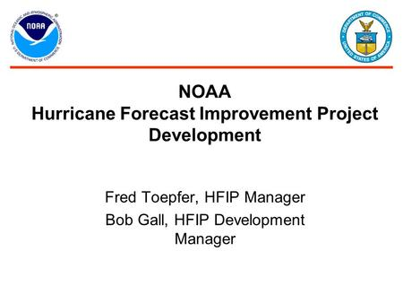 NOAA Hurricane Forecast Improvement Project Development Fred Toepfer, HFIP Manager Bob Gall, HFIP Development Manager.