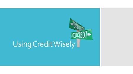 Using Credit Wisely. Credit  Credit is a sum of money a person can use before having to reimburse the credit lender.  It allows a person to receive.