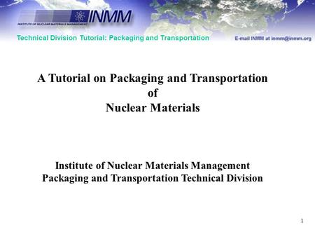 Technical Division Tutorial: Packaging and Transportation 1 A Tutorial on Packaging and Transportation of Nuclear Materials Institute of Nuclear Materials.