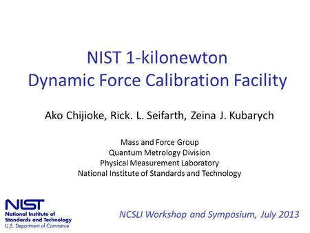 NIST 1-kilonewton Dynamic Force Calibration Facility Ako Chijioke, Rick. L. Seifarth, Zeina J. Kubarych Mass and Force Group Quantum Metrology Division.