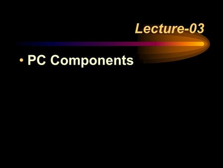Lecture-03 PC Components. System Components Video Card Sound Card Monitor (Display) Speakers Modem (or Network Card)