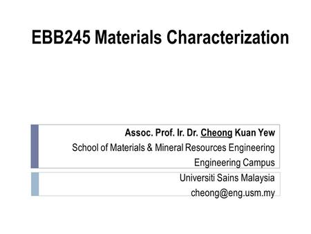 EBB245 Materials Characterization Assoc. Prof. Ir. Dr. Cheong Kuan Yew School of Materials & Mineral Resources Engineering Engineering Campus Universiti.