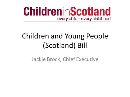 Children and Young People (Scotland) Bill Jackie Brock, Chief Executive.