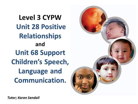 Level 3 CYPW Unit 28 Positive Relationships and Unit 68 Support Children's Speech, Language and Communication. Tutor; Karen Sendall.