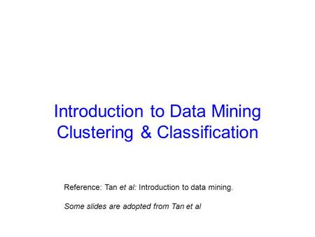 Introduction to Data Mining Clustering & Classification Reference: Tan et al: Introduction to data mining. Some slides are adopted from Tan et al.
