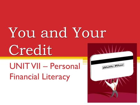 You and Your Credit UNIT VII – Personal Financial Literacy.