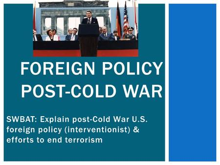 SWBAT: Explain post-Cold War U.S. foreign policy (interventionist) & efforts to end terrorism FOREIGN POLICY POST-COLD WAR.
