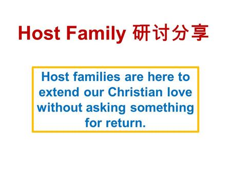 Host Family 研讨分享 Host families are here to extend our Christian love without asking something for return.