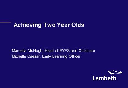 Achieving Two Year Olds Marcella McHugh, Head of EYFS and Childcare Michelle Caesar, Early Learning Officer.