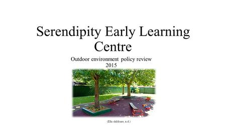 Serendipity Early Learning Centre Outdoor environment policy review 2015 (Ella childcare, n.d.)