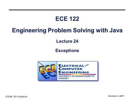 ECE122 L23: Exceptions December 6, 2007 ECE 122 Engineering Problem Solving with Java Lecture 24 Exceptions.