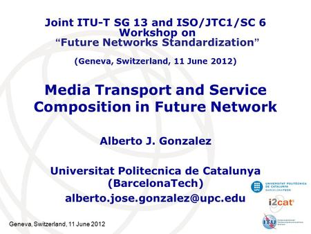 Geneva, Switzerland, 11 June 2012 Media Transport and Service Composition in Future Network Alberto J. Gonzalez Universitat Politecnica de Catalunya (BarcelonaTech)