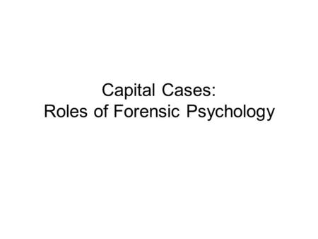 "Capital Cases: Roles of Forensic Psychology. Roles of forensic psychologist in a capital case Capital cases –Capital means ""head"" in Latin Punishment."