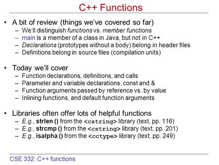 CSE 332: C++ functions C++ Functions A bit of review (things we've covered so far) –We'll distinguish functions vs. member functions –main is a member.