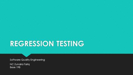 REGRESSION TESTING Software Quality Engineering NC Zunaira Tariq Bese 19B Software Quality Engineering NC Zunaira Tariq Bese 19B.